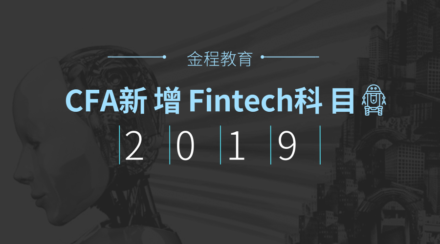 【金程特讯】2019年CFA考试确认新增Fintech科目,大数据、人工智能、区块链全考